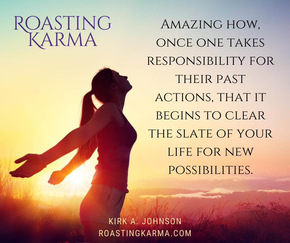 Amazing how, once one takes responsibility for their past actions, that it begins to clear the slate of your life for new possibilities.
